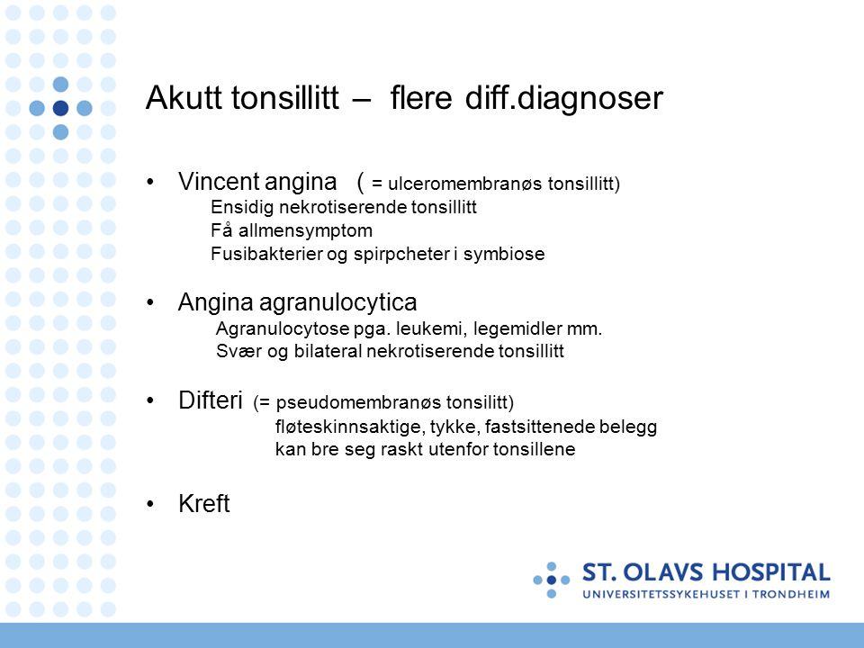 Akutt tonsillitt – flere diff.diagnoser Vincent angina ( = ulceromembranøs tonsillitt) Ensidig nekrotiserende tonsillitt Få allmensymptom Fusibakterier og spirpcheter i symbiose Angina agranulocytica Agranulocytose pga.