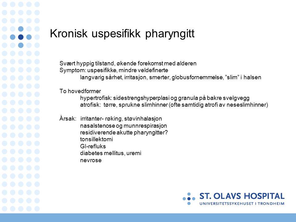 Kronisk uspesifikk pharyngitt Svært hyppig tilstand, økende forekomst med alderen Symptom: uspesifikke, mindre veldefinerte langvarig sårhet, irritasjon, smerter, globusfornemmelse, slim i halsen To hovedformer hypertrofisk: sidestrengshyperplasi og granula på bakre svelgvegg atrofisk: tørre, sprukne slimhinner (ofte samtidig atrofi av neseslimhinner) Årsak: irritanter- røking, støvinhalasjon nasalstenose og munnrespirasjon residiverende akutte pharyngitter.