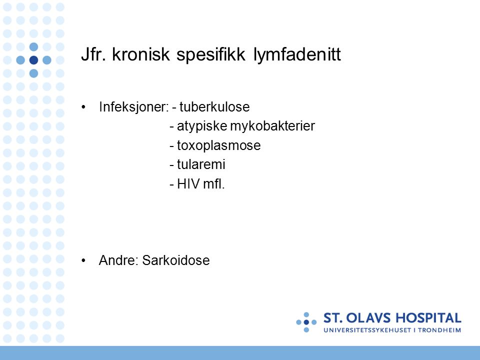 Jfr. kronisk spesifikk lymfadenitt Infeksjoner: - tuberkulose - atypiske mykobakterier - toxoplasmose - tularemi - HIV mfl. Andre: Sarkoidose