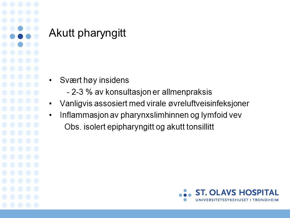 Akutt pharyngitt Svært høy insidens - 2-3 % av konsultasjon er allmenpraksis Vanligvis assosiert med virale øvreluftveisinfeksjoner Inflammasjon av pharynxslimhinnen og lymfoid vev Obs.
