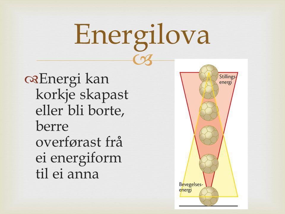  Energilova  Energi kan korkje skapast eller bli borte, berre overførast frå ei energiform til ei anna