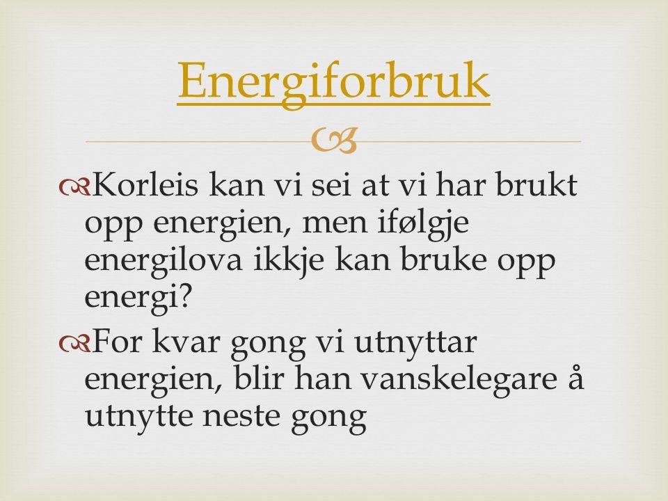   Korleis kan vi sei at vi har brukt opp energien, men ifølgje energilova ikkje kan bruke opp energi?  For kvar gong vi utnyttar energien, blir han