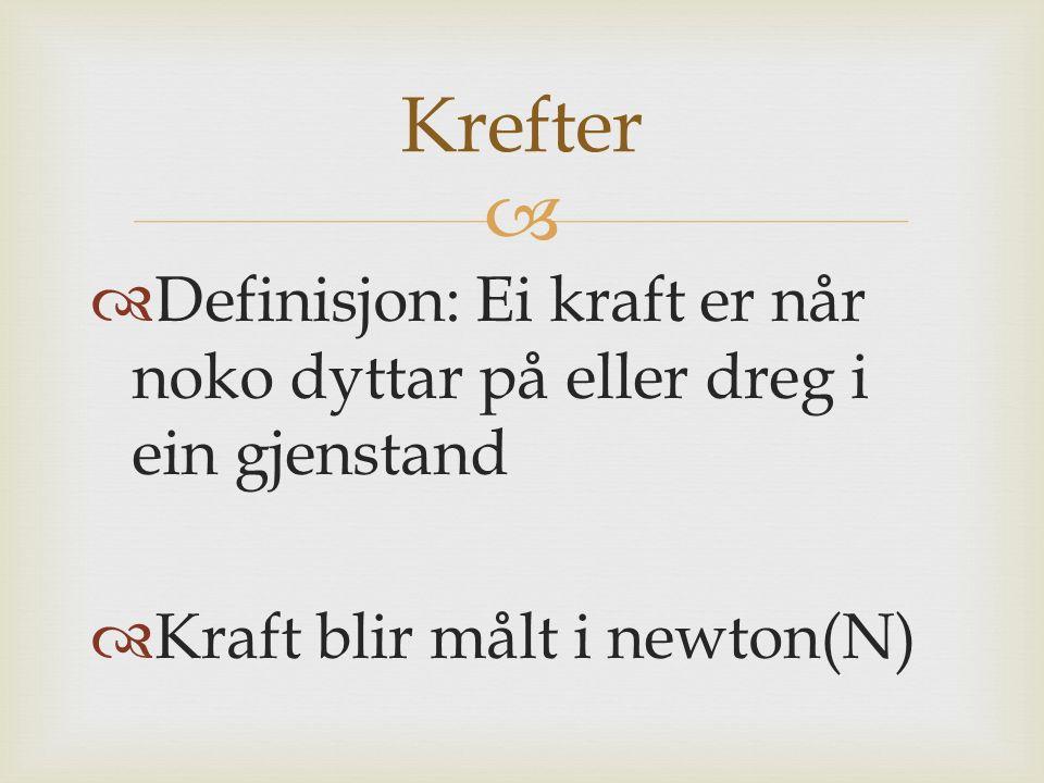   Definisjon: Ei kraft er når noko dyttar på eller dreg i ein gjenstand  Kraft blir målt i newton(N) Krefter