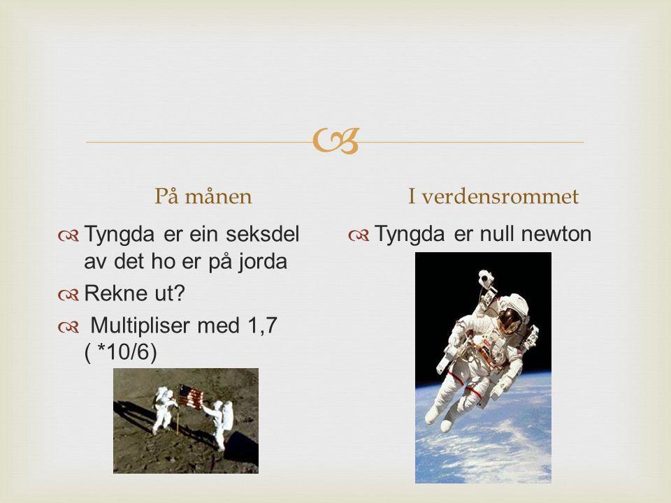  På månenI verdensrommet  Tyngda er null newton  Tyngda er ein seksdel av det ho er på jorda  Rekne ut?  Multipliser med 1,7 ( *10/6)