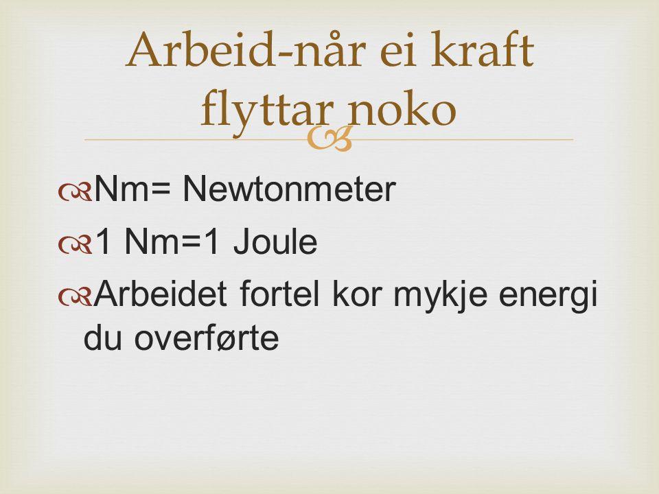   Nm= Newtonmeter  1 Nm=1 Joule  Arbeidet fortel kor mykje energi du overførte Arbeid-når ei kraft flyttar noko