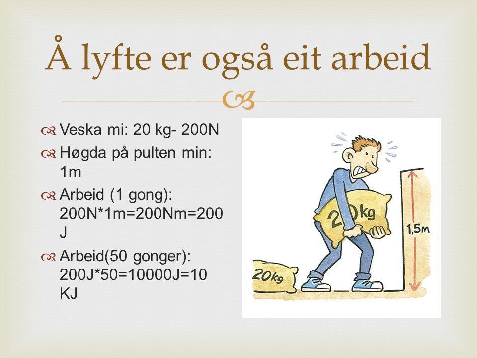  Å lyfte er også eit arbeid  Veska mi: 20 kg- 200N  Høgda på pulten min: 1m  Arbeid (1 gong): 200N*1m=200Nm=200 J  Arbeid(50 gonger): 200J*50=100