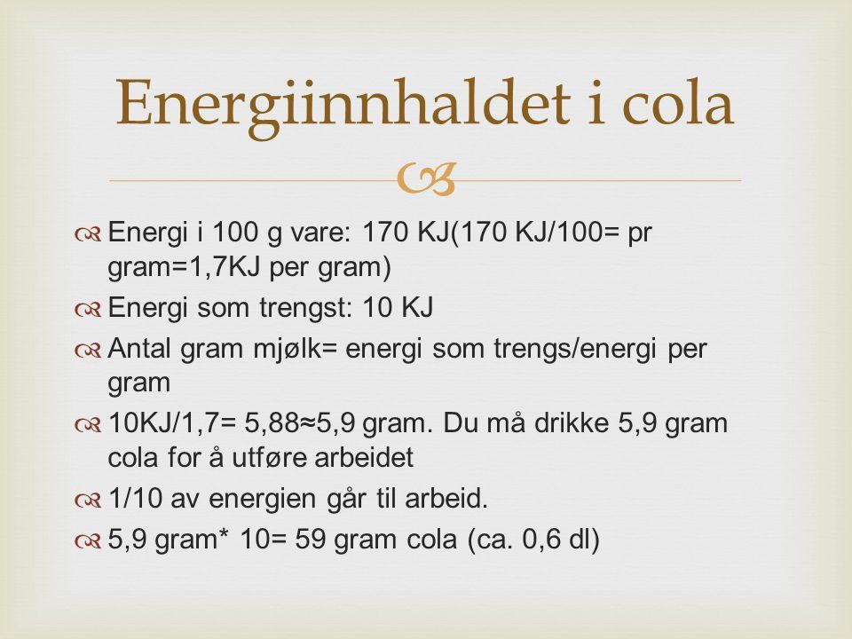   Energi i 100 g vare: 170 KJ(170 KJ/100= pr gram=1,7KJ per gram)  Energi som trengst: 10 KJ  Antal gram mjølk= energi som trengs/energi per gram