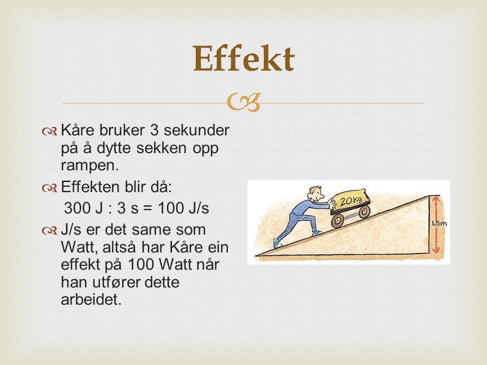   Kåre bruker 3 sekunder på å dytte sekken opp rampen.  Effekten blir då: 300 J : 3 s = 100 J/s  J/s er det same som Watt, altså har Kåre ein effe