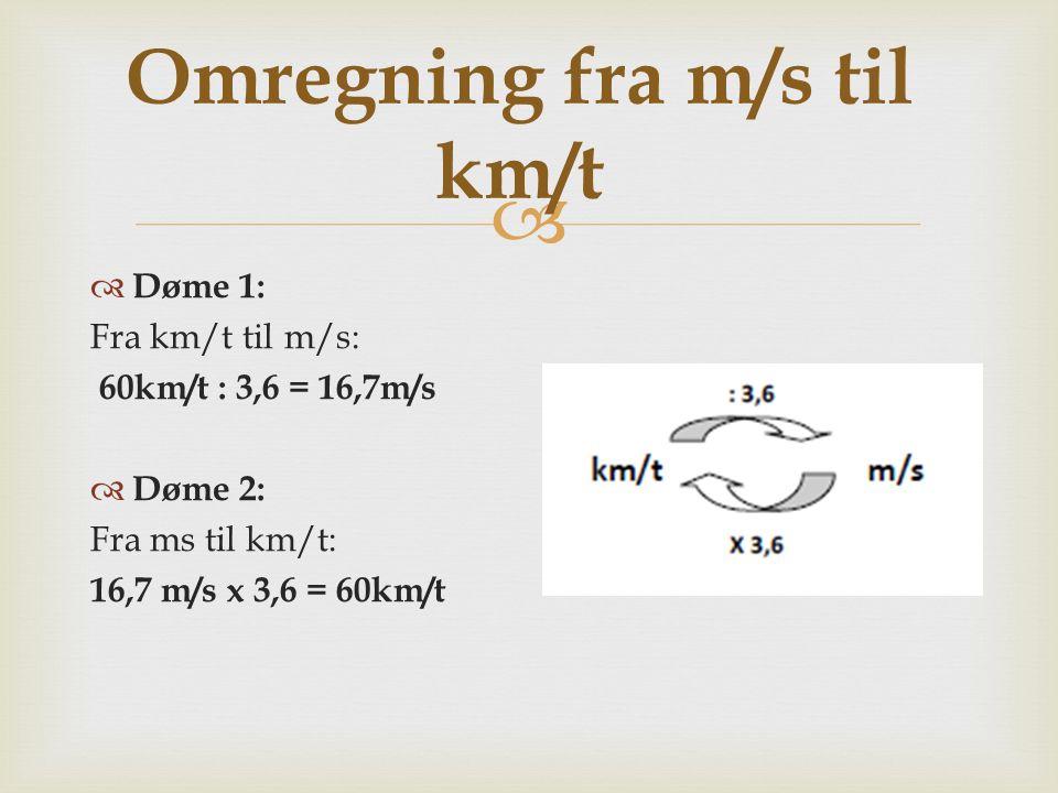  Omregning fra m/s til km/t  Døme 1: Fra km/t til m/s: 60km/t : 3,6 = 16,7m/s  Døme 2: Fra ms til km/t: 16,7 m/s x 3,6 = 60km/t