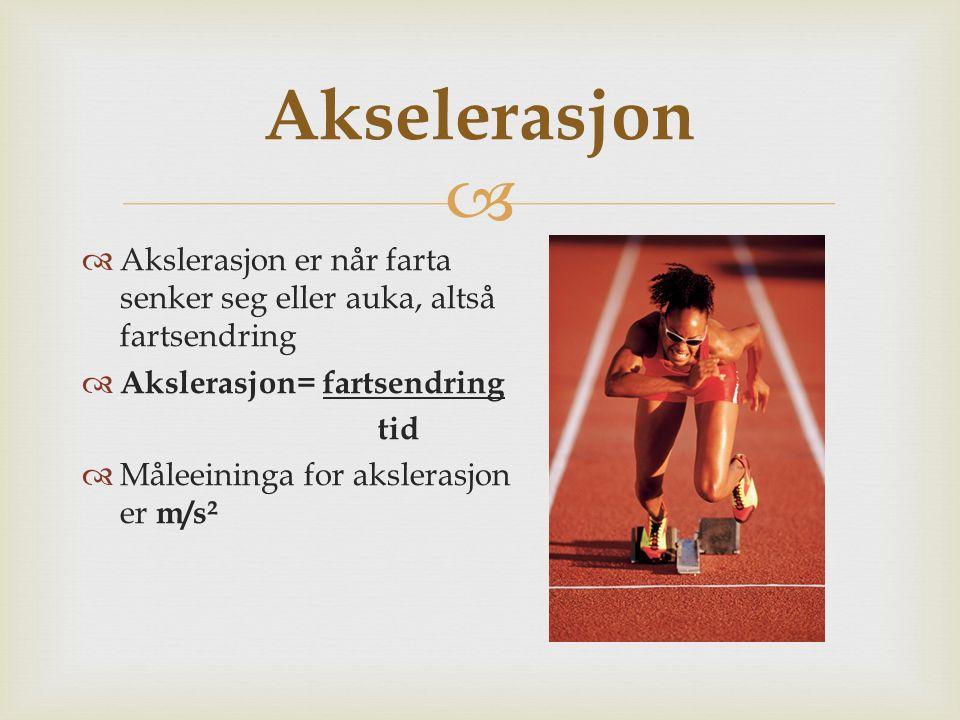  Akselerasjon  Akslerasjon er når farta senker seg eller auka, altså fartsendring  Akslerasjon= fartsendring tid  Måleeininga for akslerasjon er m
