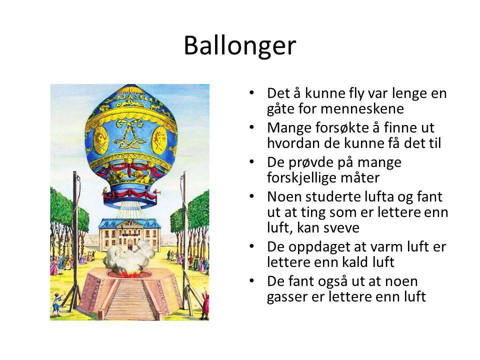 Ballonger Det å kunne fly var lenge en gåte for menneskene Mange forsøkte å finne ut hvordan de kunne få det til De prøvde på mange forskjellige måter Noen studerte lufta og fant ut at ting som er lettere enn luft, kan sveve De oppdaget at varm luft er lettere enn kald luft De fant også ut at noen gasser er lettere enn luft