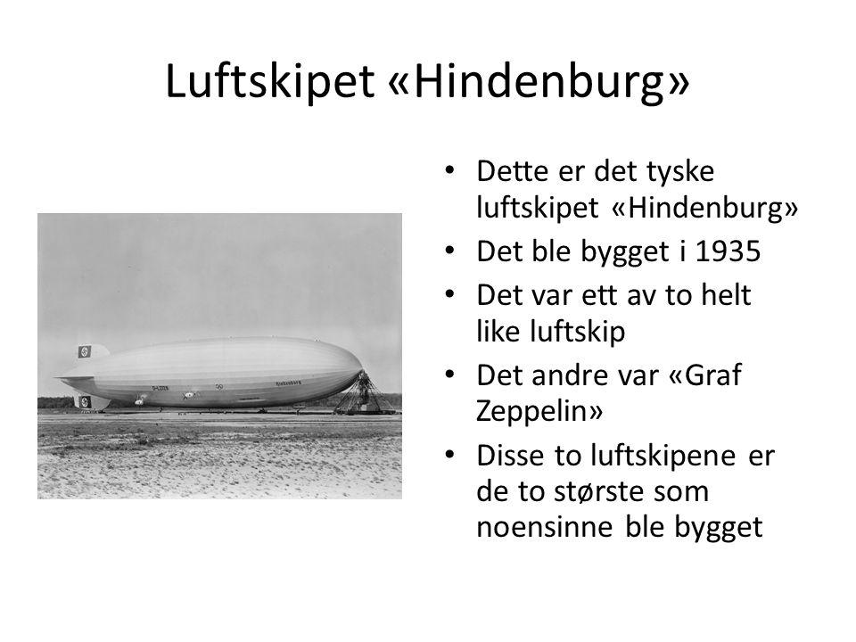Luftskipet «Hindenburg» Dette er det tyske luftskipet «Hindenburg» Det ble bygget i 1935 Det var ett av to helt like luftskip Det andre var «Graf Zeppelin» Disse to luftskipene er de to største som noensinne ble bygget