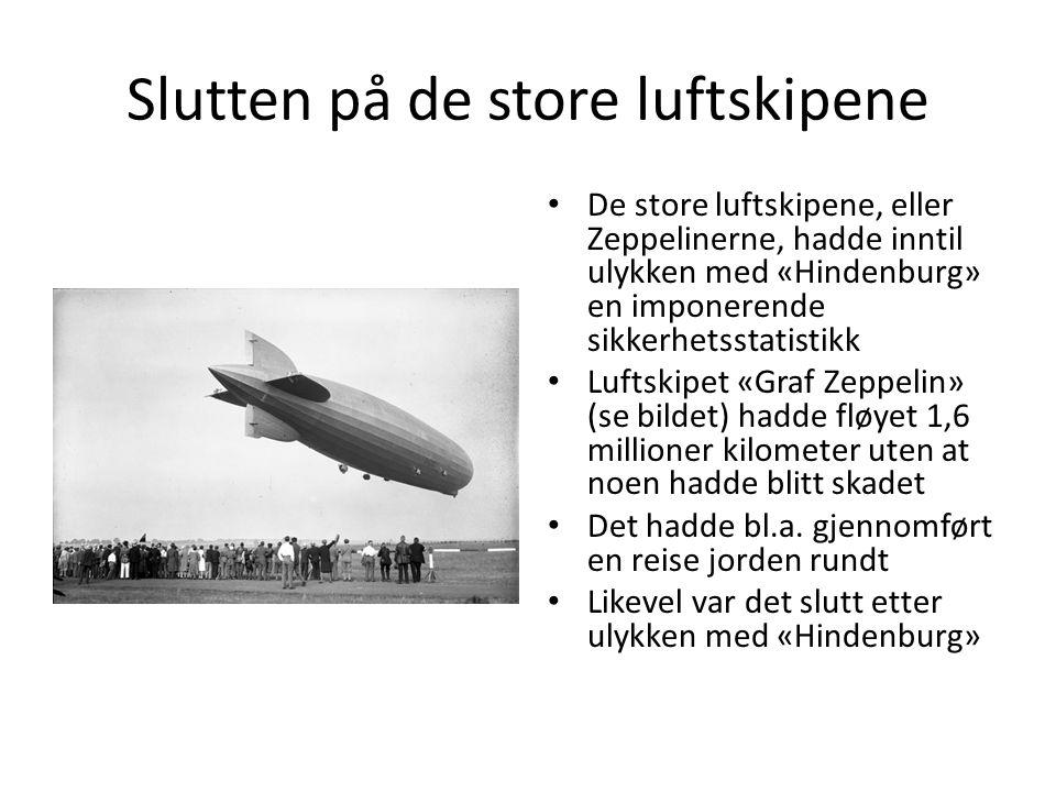Slutten på de store luftskipene De store luftskipene, eller Zeppelinerne, hadde inntil ulykken med «Hindenburg» en imponerende sikkerhetsstatistikk Luftskipet «Graf Zeppelin» (se bildet) hadde fløyet 1,6 millioner kilometer uten at noen hadde blitt skadet Det hadde bl.a.