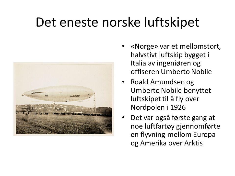 Det eneste norske luftskipet «Norge» var et mellomstort, halvstivt luftskip bygget i Italia av ingeniøren og offiseren Umberto Nobile Roald Amundsen og Umberto Nobile benyttet luftskipet til å fly over Nordpolen i 1926 Det var også første gang at noe luftfartøy gjennomførte en flyvning mellom Europa og Amerika over Arktis