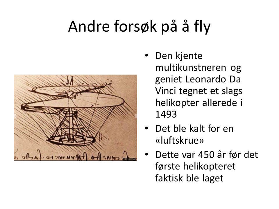 Andre forsøk på å fly Den kjente multikunstneren og geniet Leonardo Da Vinci tegnet et slags helikopter allerede i 1493 Det ble kalt for en «luftskrue» Dette var 450 år før det første helikopteret faktisk ble laget