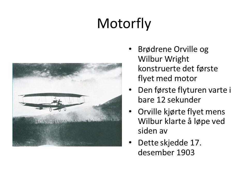 Motorfly Brødrene Orville og Wilbur Wright konstruerte det første flyet med motor Den første flyturen varte i bare 12 sekunder Orville kjørte flyet mens Wilbur klarte å løpe ved siden av Dette skjedde 17.