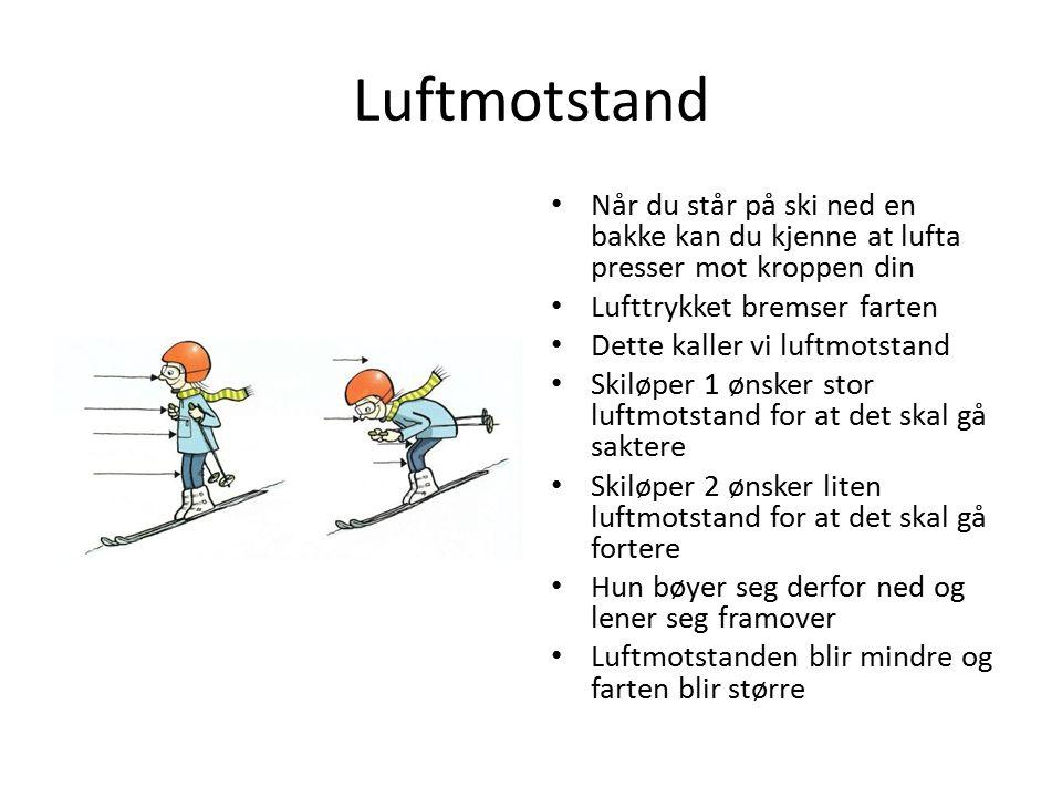 Luftmotstand Når du står på ski ned en bakke kan du kjenne at lufta presser mot kroppen din Lufttrykket bremser farten Dette kaller vi luftmotstand Sk