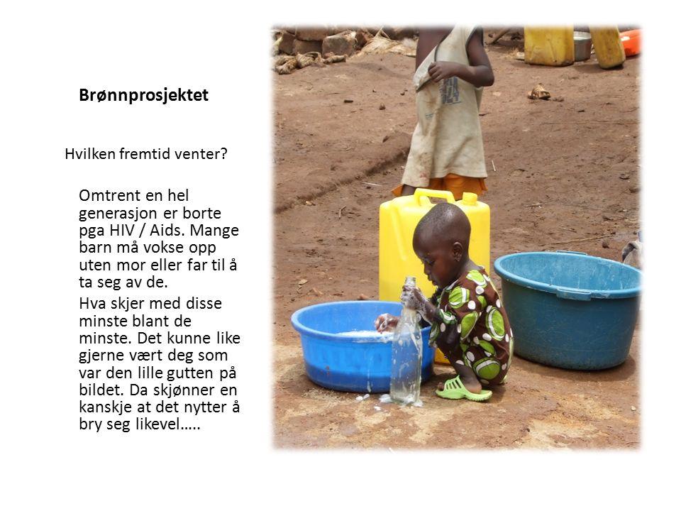 Brønnprosjektet Omtrent en hel generasjon er borte pga HIV / Aids.