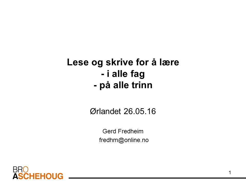 Lese og skrive for å lære - i alle fag - på alle trinn Ørlandet 26.05.16 Gerd Fredheim fredhm@online.no 1
