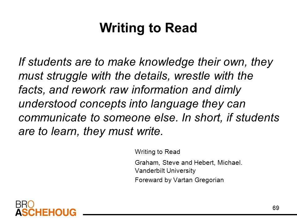 Writing to Read If students are to make knowledge their own, they must struggle with the details, wrestle with the facts, and rework raw information and dimly understood concepts into language they can communicate to someone else.