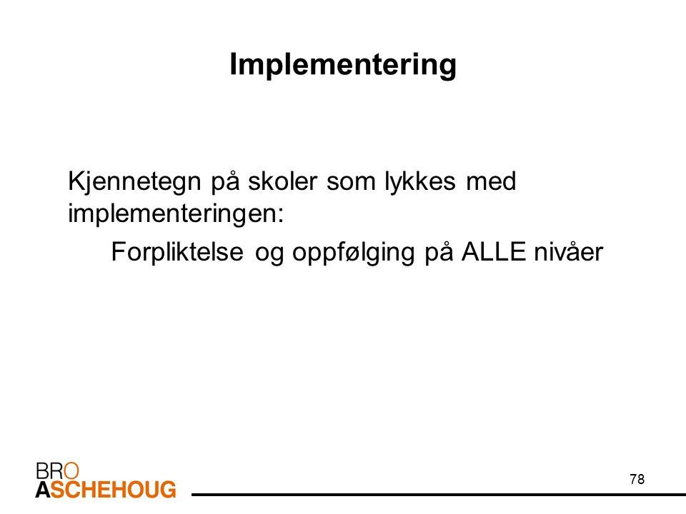 Implementering Kjennetegn på skoler som lykkes med implementeringen: Forpliktelse og oppfølging på ALLE nivåer 78
