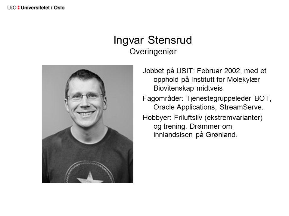 Ingvar Stensrud Overingeniør Jobbet på USIT: Februar 2002, med et opphold på Institutt for Molekylær Biovitenskap midtveis Fagområder: Tjenestegruppeleder BOT, Oracle Applications, StreamServe.