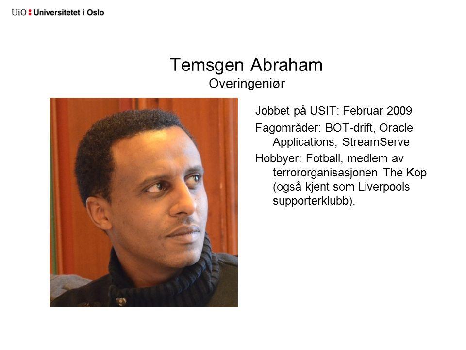 Temsgen Abraham Overingeniør Jobbet på USIT: Februar 2009 Fagområder: BOT-drift, Oracle Applications, StreamServe Hobbyer: Fotball, medlem av terrororganisasjonen The Kop (også kjent som Liverpools supporterklubb).