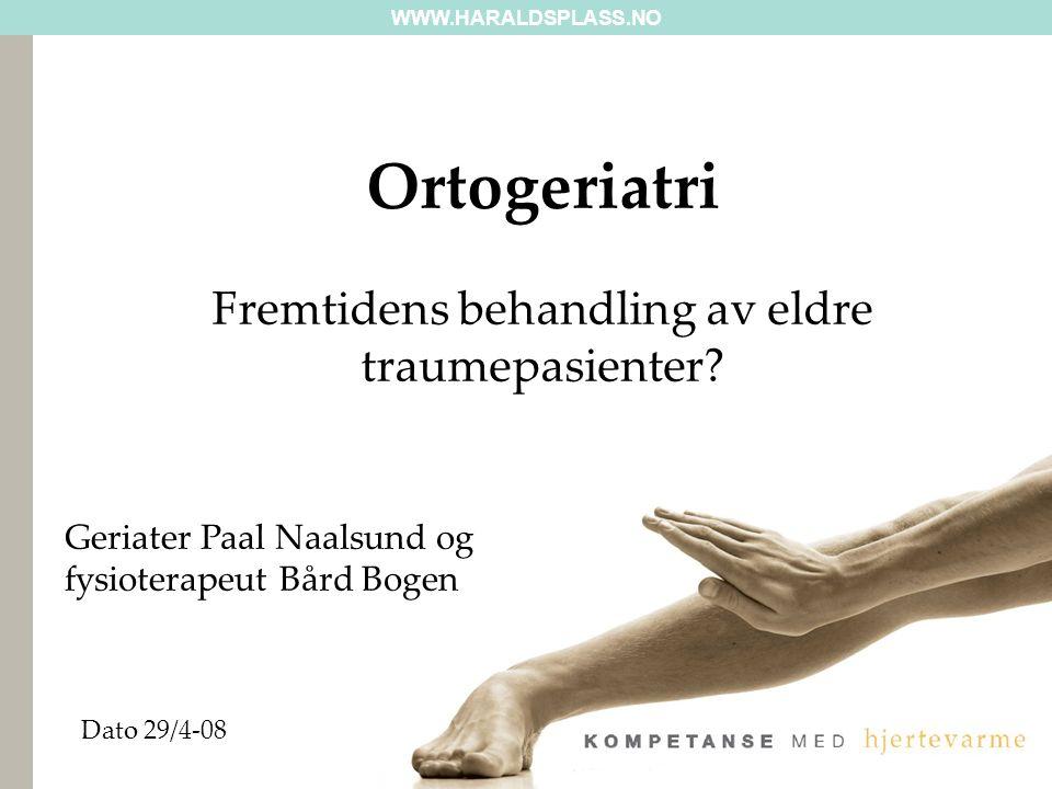 WWW.HARALDSPLASS.NO Dato 29/4-08 Ortogeriatri Fremtidens behandling av eldre traumepasienter.