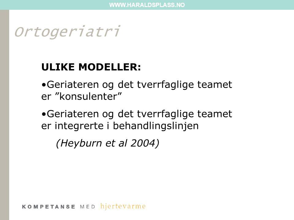 WWW.HARALDSPLASS.NO Ortogeriatri ULIKE MODELLER: Geriateren og det tverrfaglige teamet er konsulenter Geriateren og det tverrfaglige teamet er integrerte i behandlingslinjen (Heyburn et al 2004)