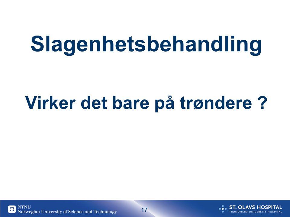 16 The Trondheim model - Mortality: 0-6 weeks Slagenhetsbehandling er eneste akutte behandlingstiltak som reduserer dødelighet for slagpasienter Vanlig sengepost Slagenhet