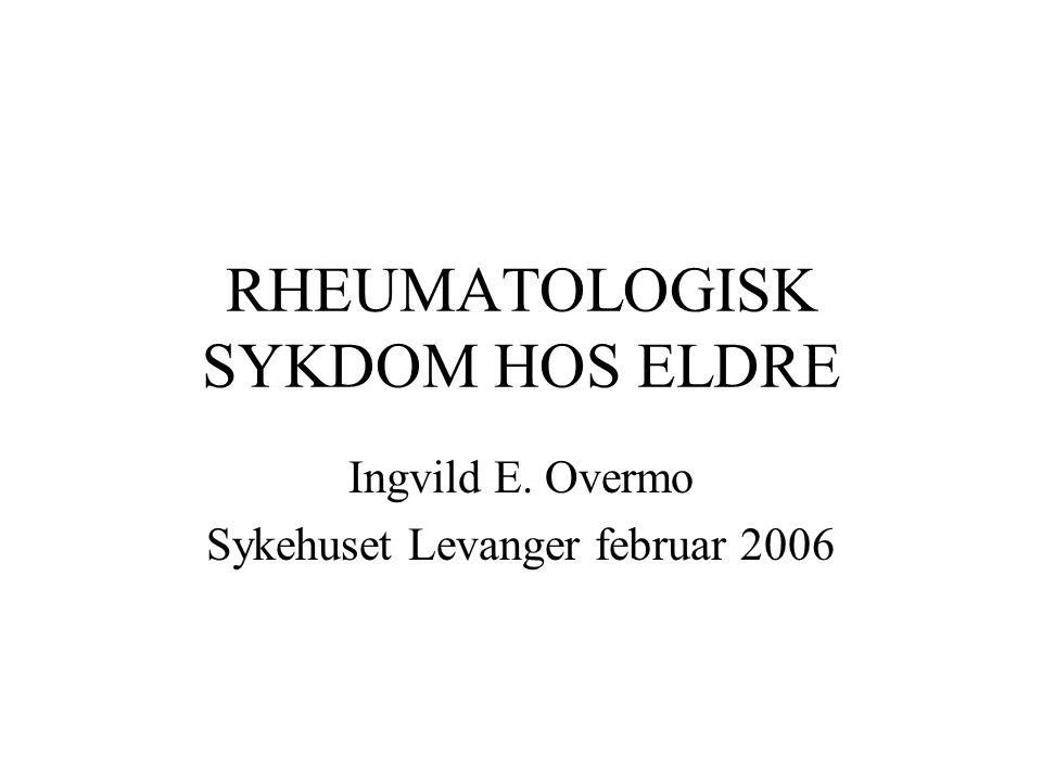 RHEUMATOLOGISK SYKDOM HOS ELDRE Ingvild E. Overmo Sykehuset Levanger februar 2006
