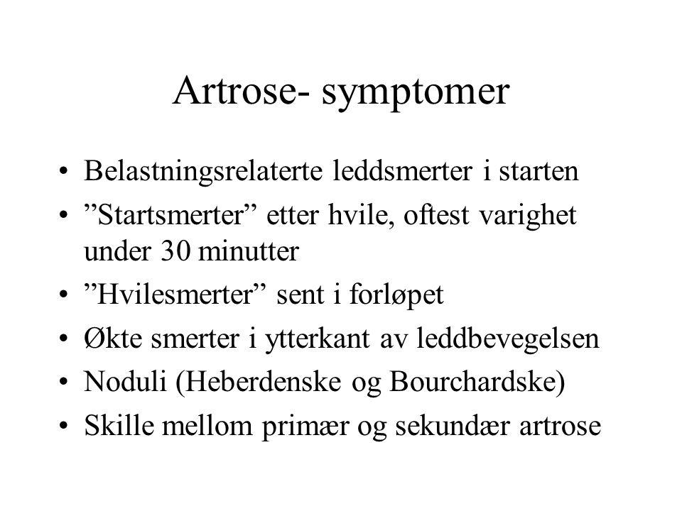 Artrose- symptomer Belastningsrelaterte leddsmerter i starten Startsmerter etter hvile, oftest varighet under 30 minutter Hvilesmerter sent i forløpet Økte smerter i ytterkant av leddbevegelsen Noduli (Heberdenske og Bourchardske) Skille mellom primær og sekundær artrose