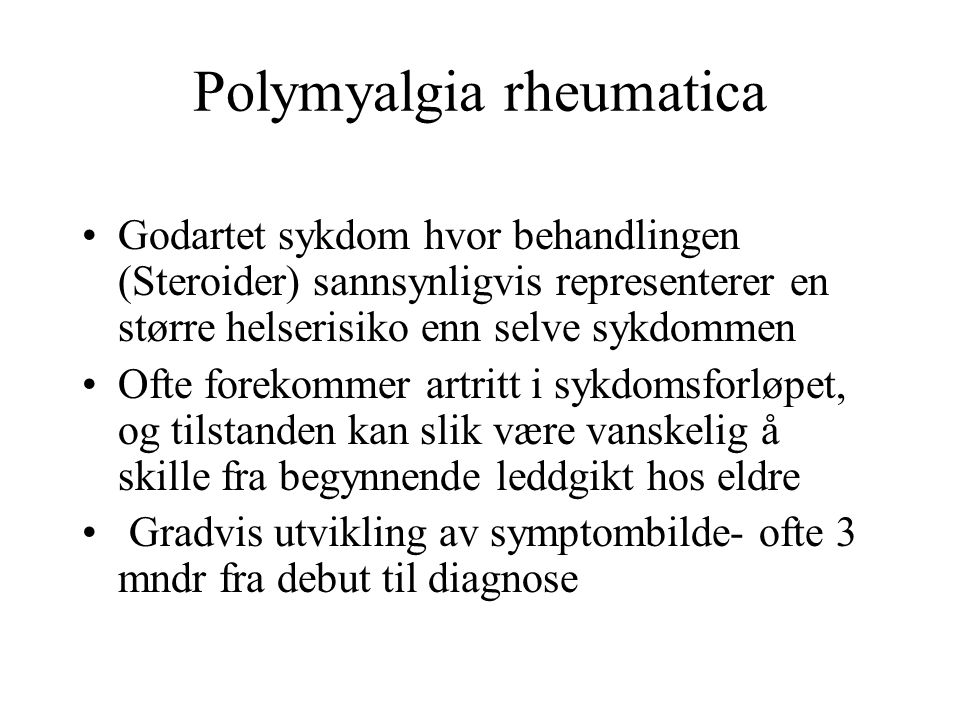 Polymyalgia rheumatica Godartet sykdom hvor behandlingen (Steroider) sannsynligvis representerer en større helserisiko enn selve sykdommen Ofte forekommer artritt i sykdomsforløpet, og tilstanden kan slik være vanskelig å skille fra begynnende leddgikt hos eldre Gradvis utvikling av symptombilde- ofte 3 mndr fra debut til diagnose