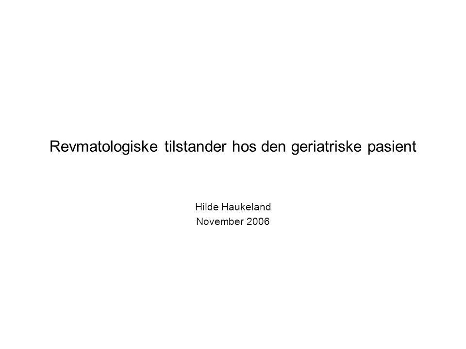 Revmatologiske tilstander hos den geriatriske pasient Hilde Haukeland November 2006
