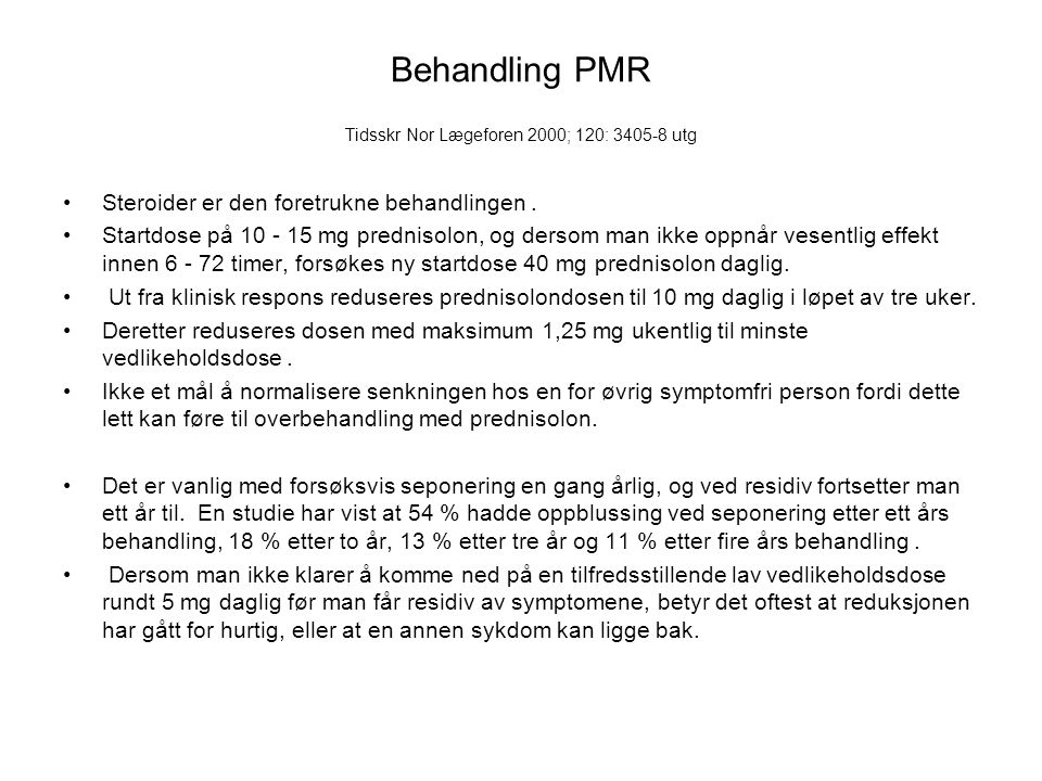 Behandling PMR Tidsskr Nor Lægeforen 2000; 120: 3405-8 utg Steroider er den foretrukne behandlingen. Startdose på 10 - 15 mg prednisolon, og dersom ma