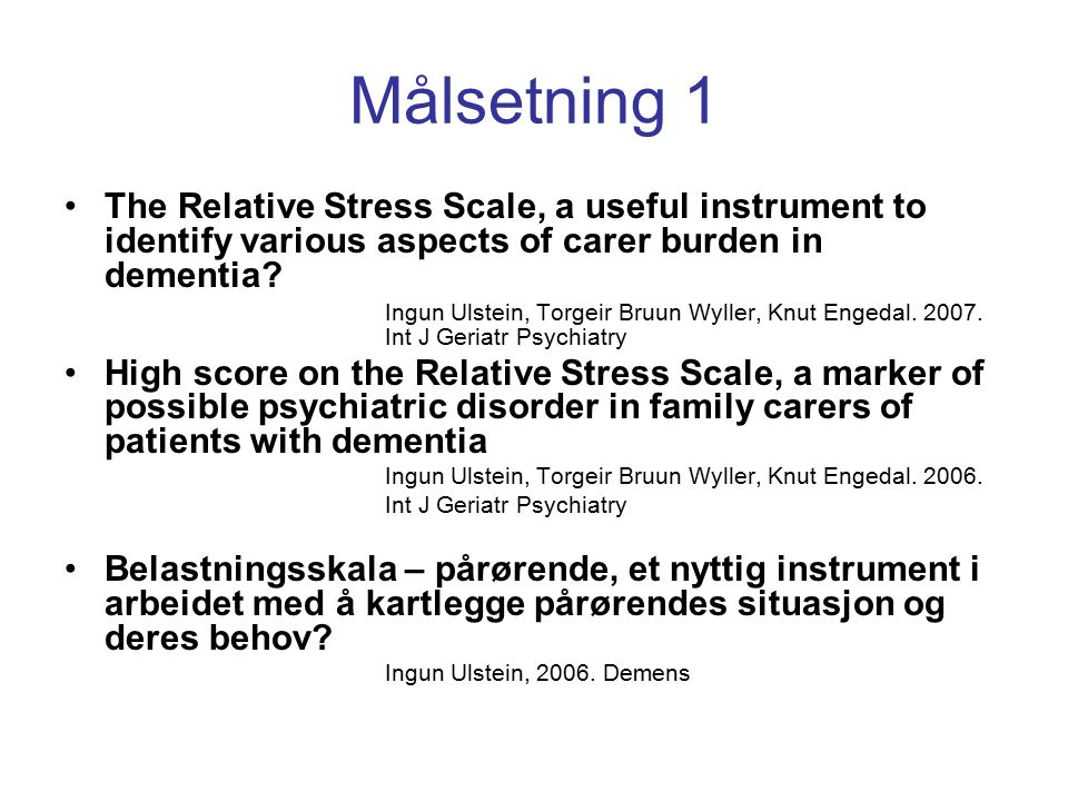 Målsetning 1 The Relative Stress Scale, a useful instrument to identify various aspects of carer burden in dementia? Ingun Ulstein, Torgeir Bruun Wyll