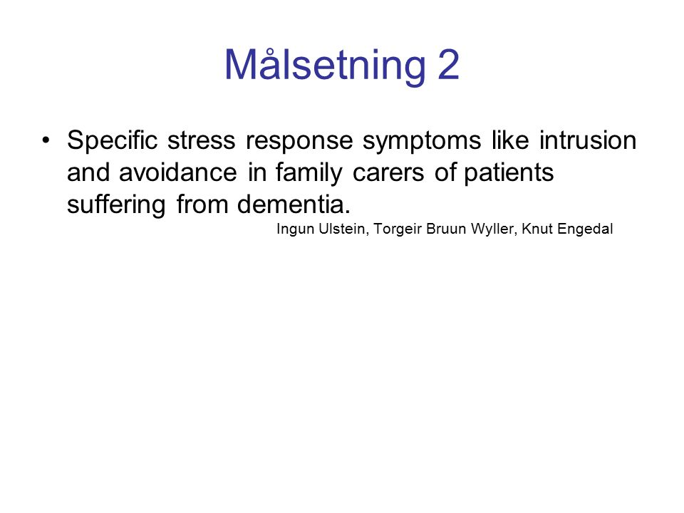 Målsetning 2 Specific stress response symptoms like intrusion and avoidance in family carers of patients suffering from dementia. Ingun Ulstein, Torge