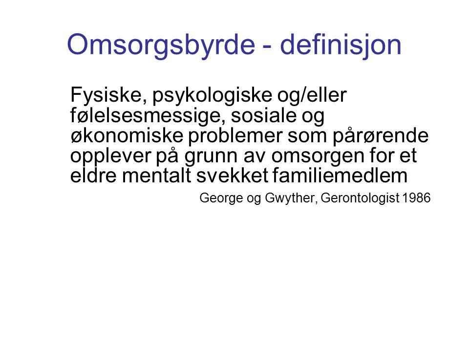 Omsorgsbyrde - definisjon Fysiske, psykologiske og/eller følelsesmessige, sosiale og økonomiske problemer som pårørende opplever på grunn av omsorgen for et eldre mentalt svekket familiemedlem George og Gwyther, Gerontologist 1986