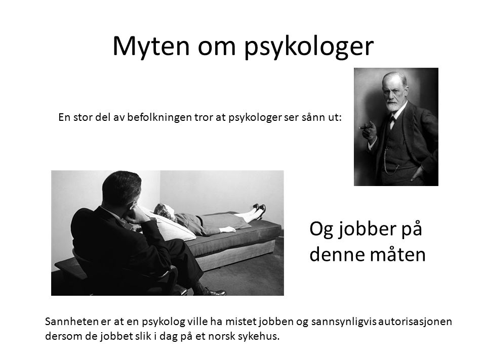 Myten om psykologer En stor del av befolkningen tror at psykologer ser sånn ut: Og jobber på denne måten Sannheten er at en psykolog ville ha mistet jobben og sannsynligvis autorisasjonen dersom de jobbet slik i dag på et norsk sykehus.