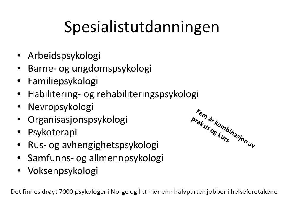 Spesialistutdanningen Arbeidspsykologi Barne- og ungdomspsykologi Familiepsykologi Habilitering- og rehabiliteringspsykologi Nevropsykologi Organisasjonspsykologi Psykoterapi Rus- og avhengighetspsykologi Samfunns- og allmennpsykologi Voksenpsykologi Fem år kombinasjon av praksis og kurs Det finnes drøyt 7000 psykologer i Norge og litt mer enn halvparten jobber i helseforetakene