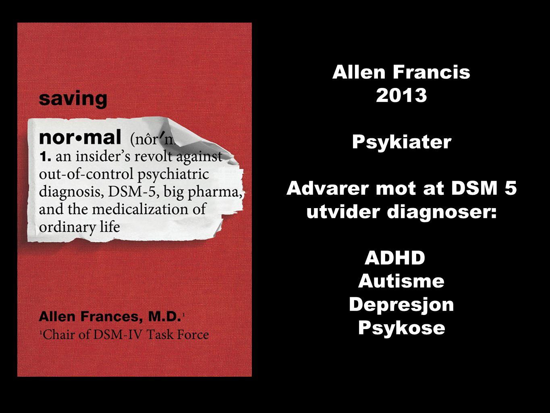 Allen Francis 2013 Psykiater Advarer mot at DSM 5 utvider diagnoser: ADHD Autisme Depresjon Psykose