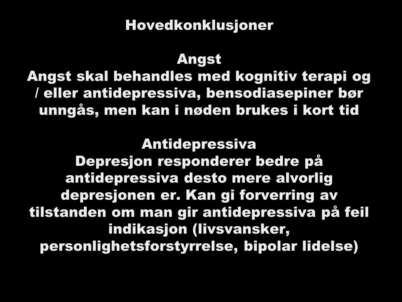 Hovedkonklusjoner Angst Angst skal behandles med kognitiv terapi og / eller antidepressiva, bensodiasepiner bør unngås, men kan i nøden brukes i kort tid Antidepressiva Depresjon responderer bedre på antidepressiva desto mere alvorlig depresjonen er.