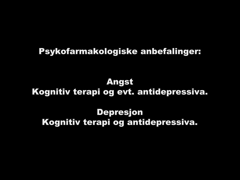 Psykofarmakologiske anbefalinger: Angst Kognitiv terapi og evt.