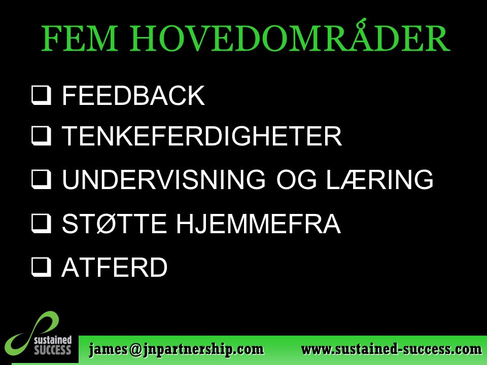 james@jnpartnership.com www.sustained-success.com FEM HOVEDOMRǺDER  FEEDBACK  TENKEFERDIGHETER  UNDERVISNING OG LÆRING  STØTTE HJEMMEFRA  ATFERD