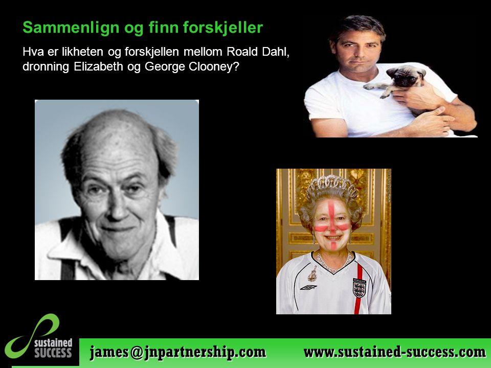 james@jnpartnership.com www.sustained-success.com Sammenlign og finn forskjeller Hva er likheten og forskjellen mellom Roald Dahl, dronning Elizabeth og George Clooney