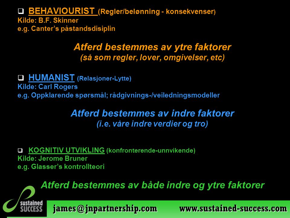 james@jnpartnership.com www.sustained-success.com  BEHAVIOURIST (Regler/belønning - konsekvenser ) Kilde: B.F. Skinner e.g. Canter's påstandsdisiplin