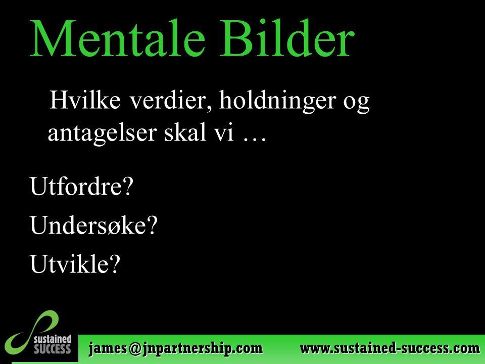 james@jnpartnership.com www.sustained-success.com Mentale Bilder Hvilke verdier, holdninger og antagelser skal vi … Utfordre? Undersøke? Utvikle?