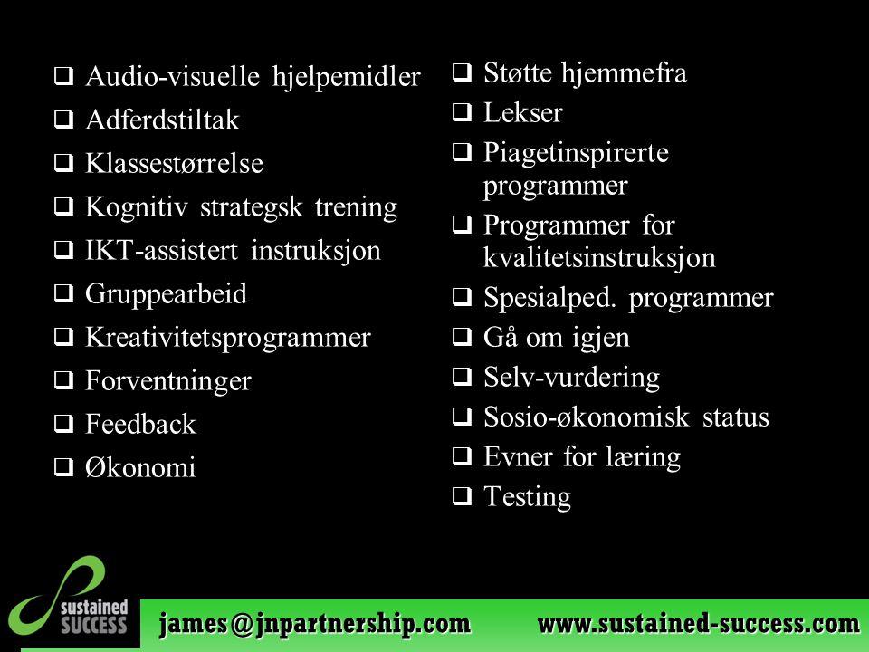 james@jnpartnership.com www.sustained-success.com  Audio-visuelle hjelpemidler  Adferdstiltak  Klassestørrelse  Kognitiv strategsk trening  IKT-assistert instruksjon  Gruppearbeid  Kreativitetsprogrammer  Forventninger  Feedback  Økonomi  Støtte hjemmefra  Lekser  Piagetinspirerte programmer  Programmer for kvalitetsinstruksjon  Spesialped.