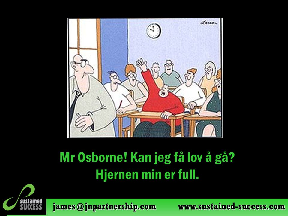james@jnpartnership.com www.sustained-success.com Mr Osborne! Kan jeg få lov å gå? Hjernen min er full.