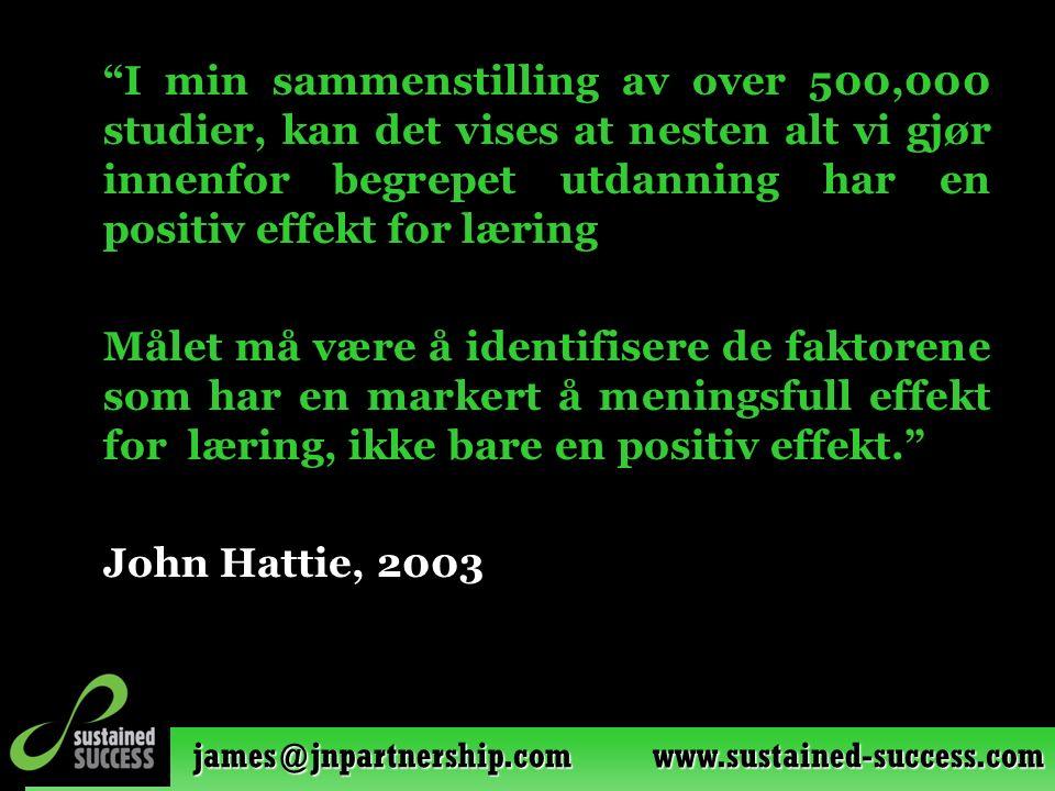 james@jnpartnership.com www.sustained-success.com I min sammenstilling av over 500,000 studier, kan det vises at nesten alt vi gjør innenfor begrepet utdanning har en positiv effekt for læring Målet må være å identifisere de faktorene som har en markert å meningsfull effekt for læring, ikke bare en positiv effekt. John Hattie, 2003